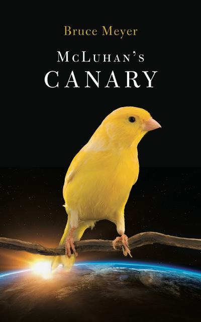 McLuhan's Canary by Canadian author and poet Bruce Meyer