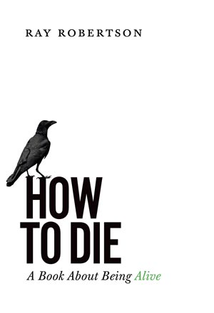 Canadian author Ray Robertson, How to Die - a book about being alive