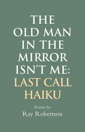 Canadian author Ray Robertson, The Old Man in The Mirror isn't Me, Haiku